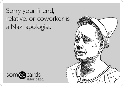 Sorry your friend, relative, or coworker is a Nazi apologist.