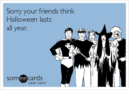 Sorry your friends think Halloween lasts all year.