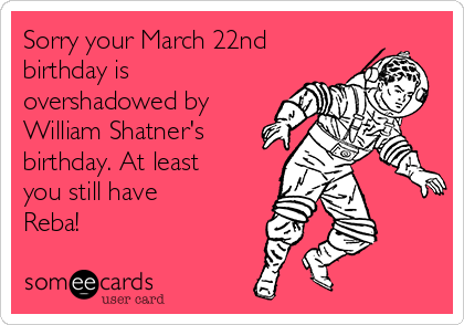 Sorry Your March 22nd Birthday Is Overshadowed By William Shatners