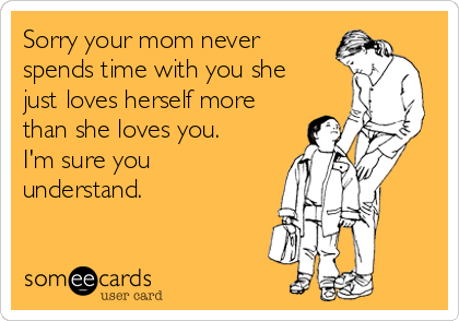 Sorry your mom never spends time with you she just loves herself more than she loves you.  I'm sure you understand.