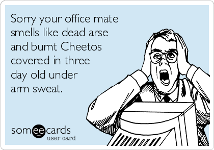 Sorry your office mate smells like dead arse and burnt Cheetos covered in three day old under arm sweat.