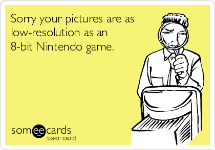 Sorry your pictures are as low-resolution as an 8-bit Nintendo game.