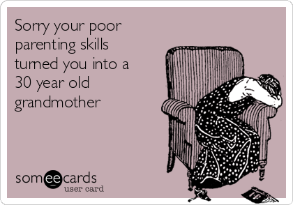 Sorry your poor parenting skills turned you into a 30 year old grandmother