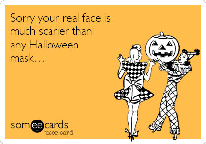 Sorry your real face is much scarier than any Halloween mask…