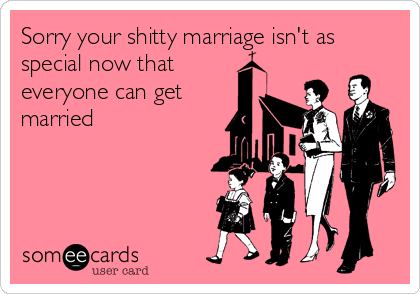 Sorry your shitty marriage isn't as special now that everyone can get married