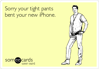 Sorry your tight pants bent your new iPhone.