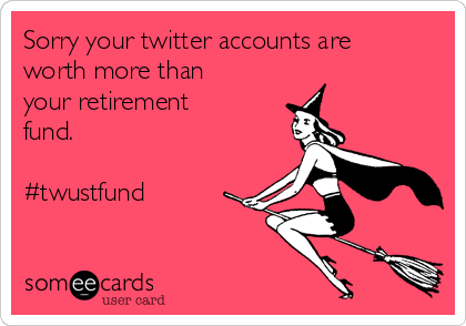 Sorry your twitter accounts are worth more than your retirement fund.  #twustfund