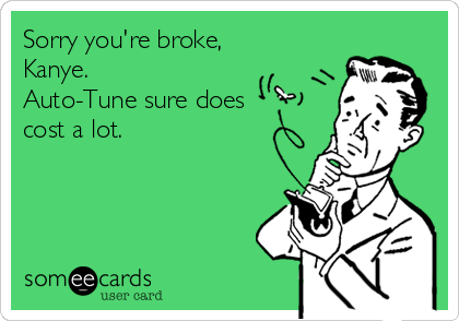 Sorry you're broke, Kanye. Auto-Tune sure does cost a lot.