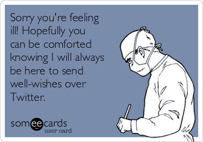 Sorry you're feeling ill! Hopefully you can be comforted knowing I will always be here to send well-wishes over Twitter.