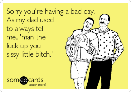 Sorry you're having a bad day.  As my dad used to always tell me...'man the fuck up you sissy little bitch.'