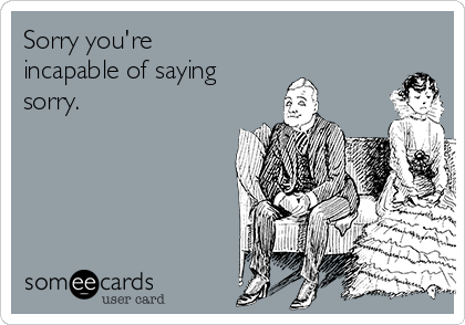 Sorry you're incapable of saying  sorry.