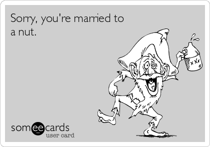 Sorry, you're married to a nut.