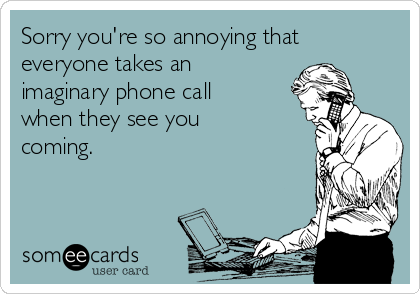 Sorry you're so annoying that everyone takes an imaginary phone call when they see you coming.