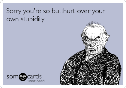 Sorry you're so butthurt over your own stupidity.