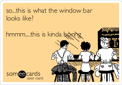so...this is what the window bar looks like?  hmmm....this is kinda boring