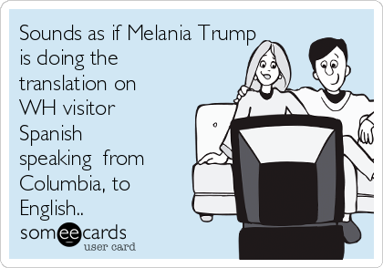 Sounds as if Melania Trump is doing the translation on WH visitor Spanish speaking  from Columbia, to English..