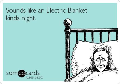 Sounds like an Electric Blanket kinda night.