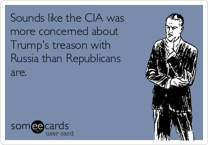 Sounds like the CIA was more concerned about Trump's treason with Russia than Republicans are.