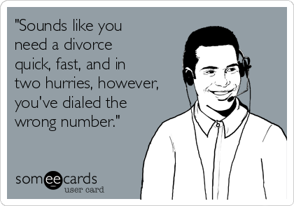 """Sounds like you need a divorce quick, fast, and in two hurries, however, you've dialed the wrong number."""