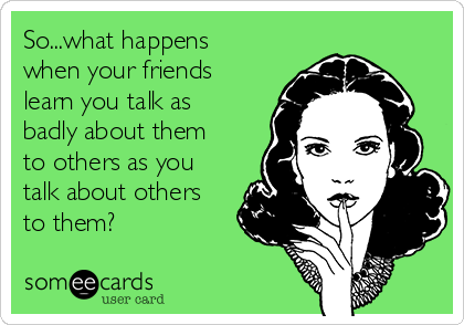 So...what happens when your friends learn you talk as badly about them to others as you talk about others to them?