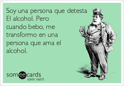 Soy una persona que detesta El alcohol. Pero cuando bebo, me transformo en una persona que ama el alcohol.