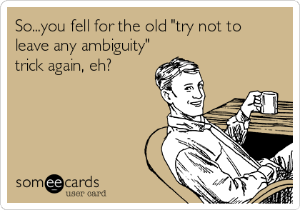 """So...you fell for the old """"try not to  leave any ambiguity"""" trick again, eh?"""