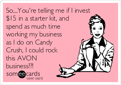 So....You're telling me if I invest $15 in a starter kit, and spend as much time working my business as I do on Candy Crush, I could rock this AVON business??!