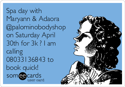 Spa day with Maryann & Adaora @palominobodyshop on Saturday April 30th for 3k ? I am calling 08033136843 to book quick!
