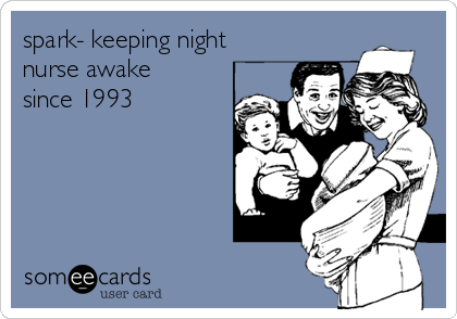 spark- keeping night nurse awake since 1993
