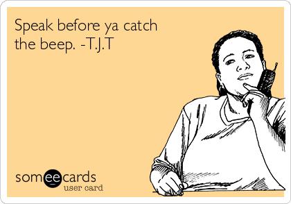 Speak before ya catch the beep. -T.J.T