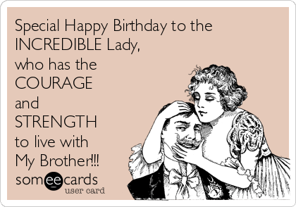 Special Happy Birthday to the INCREDIBLE Lady, who has the  COURAGE  and  STRENGTH to live with My Brother!!!