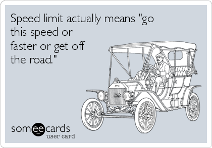 "Speed limit actually means ""go this speed or faster or get off the road."""