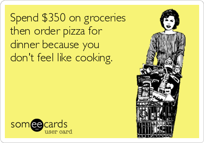 Spend $350 on groceries then order pizza for dinner because you don't feel like cooking.