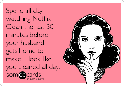 Spend all day watching Netflix. Clean the last 30 minutes before your husband gets home to make it look like you cleaned all day.