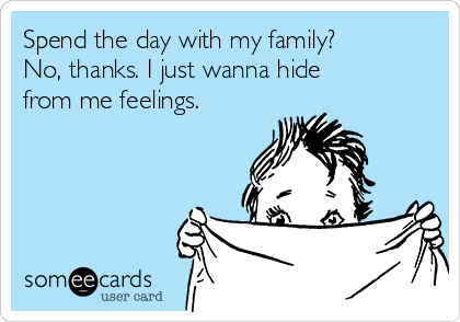 Spend the day with my family? No, thanks. I just wanna hide from me feelings.