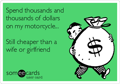 Spend thousands and thousands of dollars on my motorcycle...  Still cheaper than a wife or girlfriend