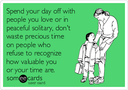 Spend your day off with people you love or in peaceful solitary, don't waste precious time on people who refuse to recognize how valuable you or your time are.
