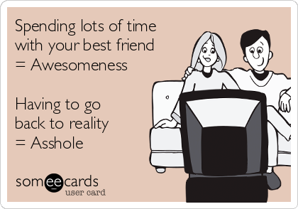 Spending lots of time with your best friend = Awesomeness  Having to go back to reality     = Asshole