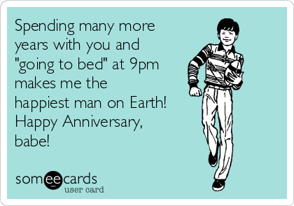 """Spending many more years with you and """"going to bed"""" at 9pm makes me the happiest man on Earth!  Happy Anniversary, babe!"""