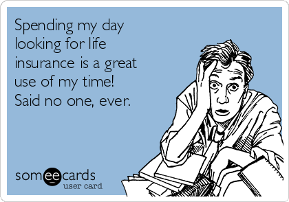 Spending my day looking for life insurance is a great use of my time! Said no one, ever.