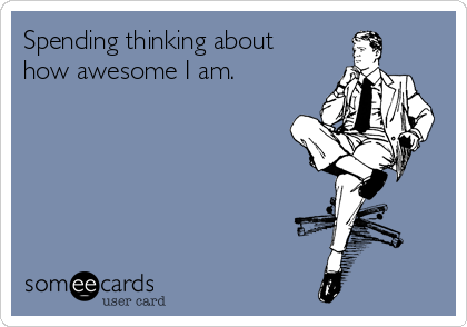 Spending thinking about how awesome I am.