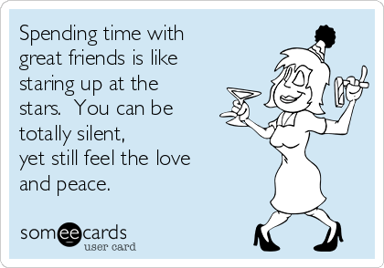 Spending time with great friends is like staring up at the stars.  You can be  totally silent, yet still feel the love and peace.