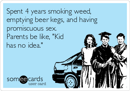"""Spent 4 years smoking weed, emptying beer kegs, and having promiscuous sex. Parents be like, """"Kid has no idea."""""""