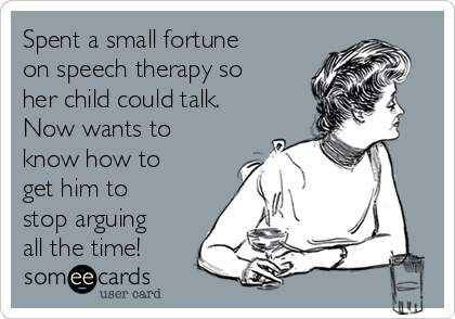 Spent a small fortune on speech therapy so her child could talk. Now wants to know how to get him to stop arguing all the time!