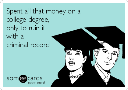 Spent all that money on a college degree, only to ruin it with a criminal record.
