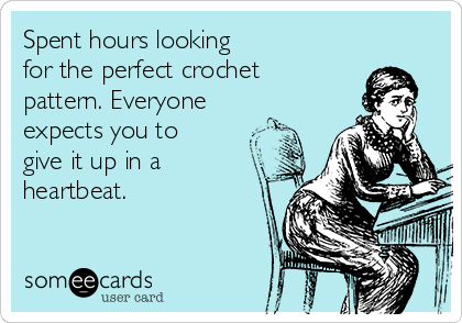 Spent hours looking  for the perfect crochet  pattern. Everyone expects you to give it up in a heartbeat.