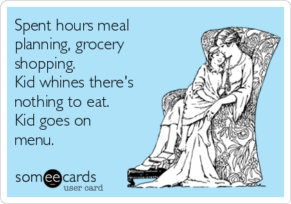 Spent hours meal planning, grocery shopping. Kid whines there's nothing to eat. Kid goes on menu.