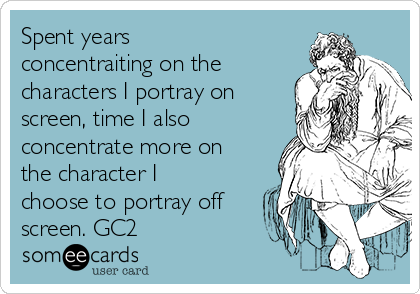 Spent years concentraiting on the characters I portray on screen, time I also concentrate more on the character I choose to portray off screen. GC2