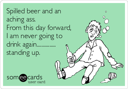 Spilled beer and an aching ass. From this day forward, I am never going to drink again............... standing up.