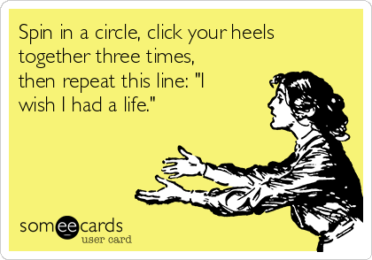 """Spin in a circle, click your heels together three times, then repeat this line: """"I wish I had a life."""""""